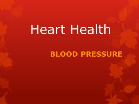Heart Health BLOOD PRESSURE.  The force or pressure on the inside of our arteries (blood vessels) as the blood circulates.  You cannot feel changes.