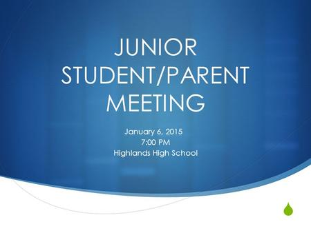  JUNIOR STUDENT/PARENT MEETING January 6, 2015 7:00 PM Highlands High School.