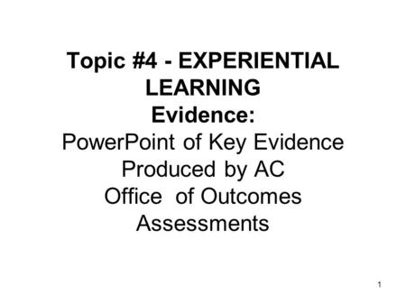 Topic #4 - EXPERIENTIAL LEARNING Evidence: PowerPoint of Key Evidence Produced by AC Office of Outcomes Assessments 1.