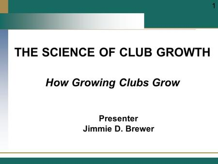 THE SCIENCE OF CLUB GROWTH Presenter Jimmie D. Brewer 1 How Growing Clubs Grow.
