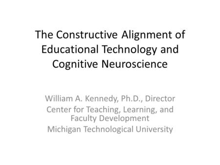 The Constructive Alignment of Educational Technology and Cognitive Neuroscience William A. Kennedy, Ph.D., Director Center for Teaching, Learning, and.
