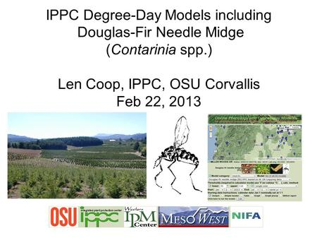 IPPC Degree-Day Models including Douglas-Fir Needle Midge (Contarinia spp.) Len Coop, IPPC, OSU Corvallis Feb 22, 2013.