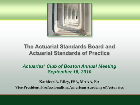 The Actuarial Standards Board and Actuarial Standards of Practice Actuaries' Club of Boston Annual Meeting September 16, 2010 Kathleen A. Riley, FSA, MAAA,
