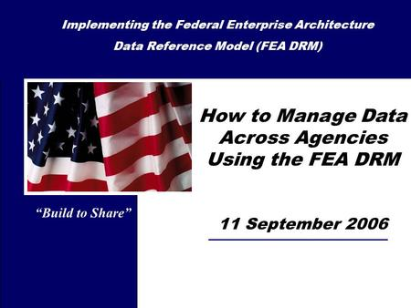 How to Manage Data Across Agencies Using the FEA DRM 11 September 2006