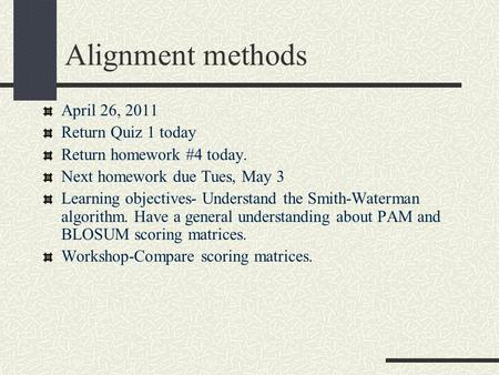 Alignment methods April 26, 2011 Return Quiz 1 today Return homework #4 today. Next homework due Tues, May 3 Learning objectives- Understand the Smith-Waterman.