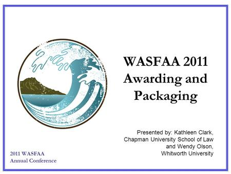 WASFAA 2011 Awarding and Packaging Presented by: Kathleen Clark, Chapman University School of Law and Wendy Olson, Whitworth University 2011 WASFAA Annual.