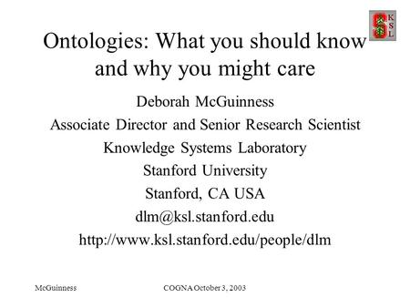 McGuinnessCOGNA October 3, 2003 Ontologies: What you should know and why you might care Deborah McGuinness Associate Director and Senior Research Scientist.