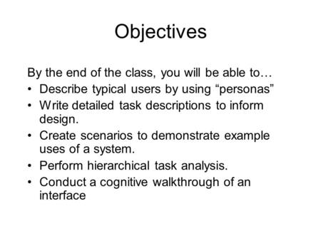"Objectives By the end of the class, you will be able to… Describe typical users by using ""personas"" Write detailed task descriptions to inform design."