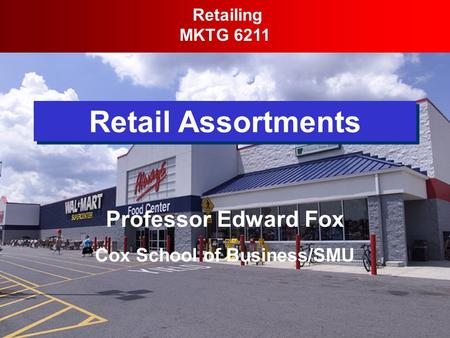 Retail Assortments Retailing MKTG 6211 Professor Edward Fox Cox School of Business/SMU.