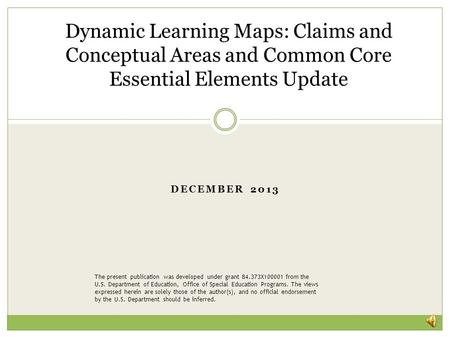 DECEMBER 2013 Dynamic Learning Maps: Claims and Conceptual Areas and Common Core Essential Elements Update The present publication was developed under.