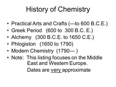 History of Chemistry Practical Arts and Crafts (---to 600 B.C.E.) Greek Period (600 to 300 B.C. E.) Alchemy (300 B.C.E. to 1650 C.E.) Phlogiston (1650.