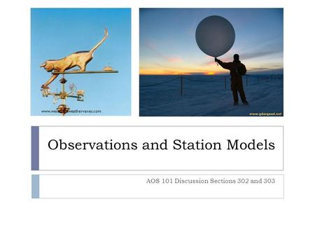 Observations and Station Models AOS 101 Discussion Sections 302 and 303 www.westcoastweathervanes.com.