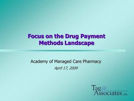 Focus on the Drug Payment Methods Landscape Academy of Managed Care Pharmacy April 17, 2009.
