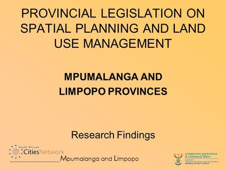 PROVINCIAL LEGISLATION ON SPATIAL PLANNING AND LAND USE MANAGEMENT MPUMALANGA AND LIMPOPO PROVINCES Research Findings M pumalanga and L impopo.