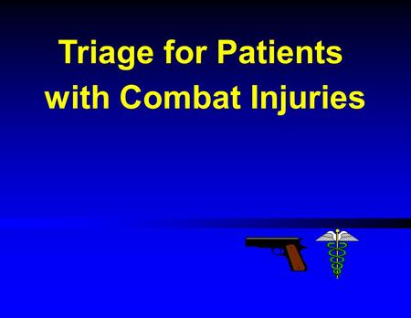 "Triage for Patients with Combat Injuries. Combat Triage Lecture Outline Triage definition Triage categories The ""START"" system Mass Casualty Triage."