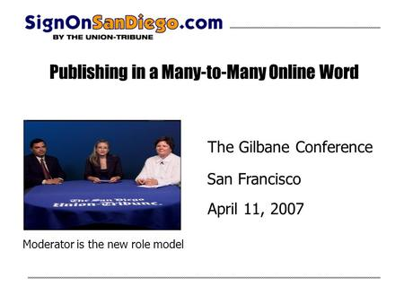 Publishing in a Many-to-Many Online Word The Gilbane Conference San Francisco April 11, 2007 Moderator is the new role model.
