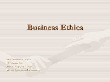 Business Ethics AGA/Richmond Chapter 14 February 2007 Ruth W. Epps, Ph.D., CPA Virginia Commonwealth University.