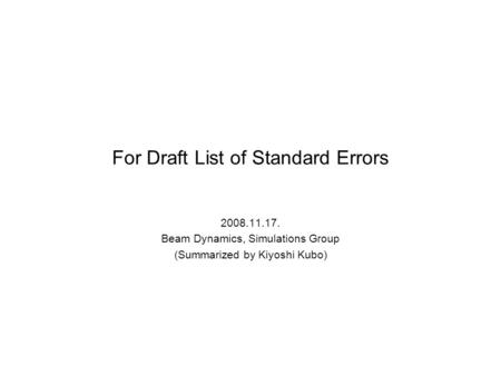 For Draft List of Standard Errors 2008.11.17. Beam Dynamics, Simulations Group (Summarized by Kiyoshi Kubo)
