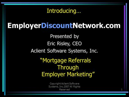 "Copyright Aclient Software Systems, Inc.2007 All Rights Reserved1 Introducing… EmployerDiscountNetwork.com ""Mortgage Referrals Through Employer Marketing"""
