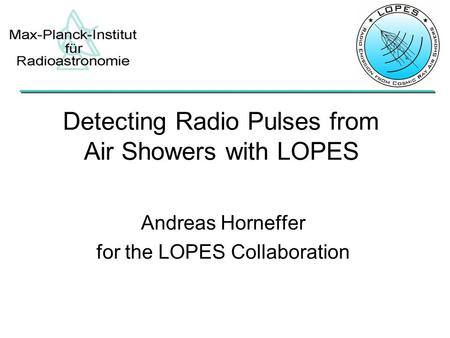 Andreas Horneffer for the LOPES Collaboration Detecting Radio Pulses from Air Showers with LOPES.