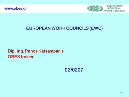 FEDERATION OF INDUSTRIAL WORKERS UNIONS 1 www.obes.gr EUROPEAN WORK COUNCILS (EWC) Dip. Ing. Panos Katsampanis OBES trainer 02/0207.