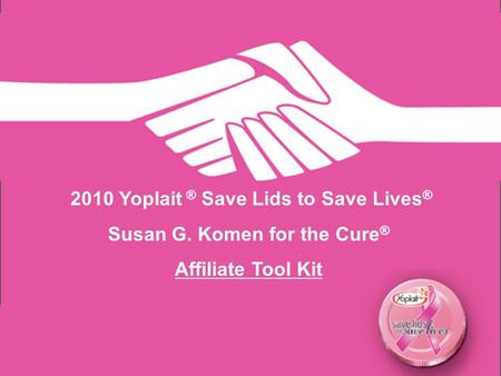 2010 Yoplait ® Save Lids to Save Lives ® Susan G. Komen for the Cure ® Affiliate Tool Kit.
