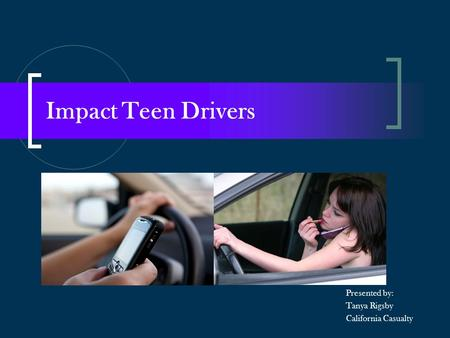 Impact Teen Drivers Presented by: Tanya Rigsby California Casualty.