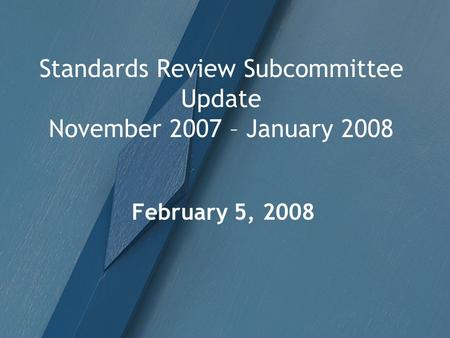 Standards Review Subcommittee Update November 2007 – January 2008 February 5, 2008.