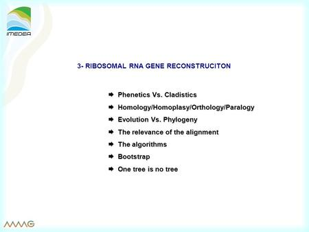 3- RIBOSOMAL RNA GENE RECONSTRUCITON  Phenetics Vs. Cladistics  Homology/Homoplasy/Orthology/Paralogy  Evolution Vs. Phylogeny  The relevance of the.