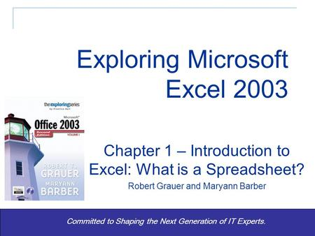 Exploring Office 2003 Vol 1 2/e - Grauer and Barber 1 Committed to Shaping the Next Generation of IT Experts. Chapter 1 – Introduction to Excel: What is.