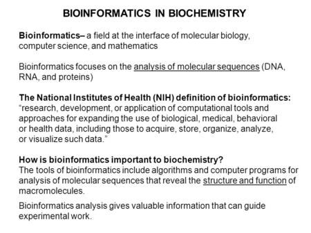 BIOINFORMATICS IN BIOCHEMISTRY Bioinformatics– a field at the interface of molecular biology, computer science, and mathematics Bioinformatics focuses.