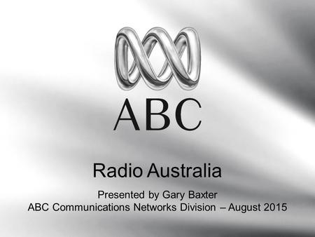 Radio Australia Presented by Gary Baxter ABC Communications Networks Division – August 2015.