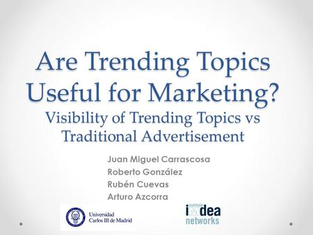 Are Trending Topics Useful for Marketing? Visibility of Trending Topics vs Traditional Advertisement Juan Miguel Carrascosa Roberto González Rubén Cuevas.