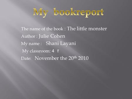 The name of the book : The little monster Author : Julie Cohen My name : Shani Layani ז 4 My classroom : Date: November the 20 th 2010.