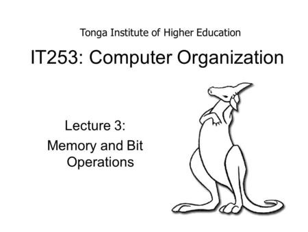 IT253: Computer Organization Lecture 3: Memory and Bit Operations Tonga Institute of Higher Education.