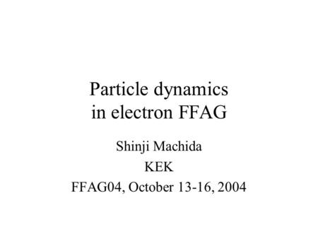 Particle dynamics in electron FFAG Shinji Machida KEK FFAG04, October 13-16, 2004.