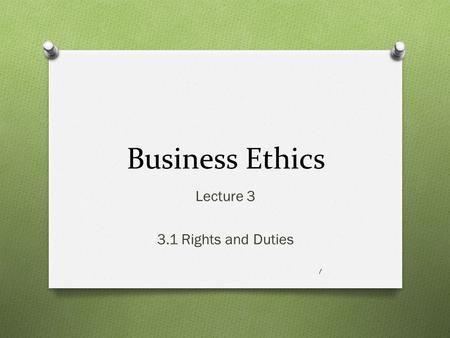 Business Ethics Lecture 3 3.1 Rights and Duties 1.