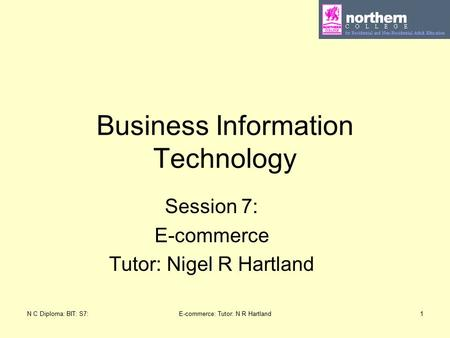 N C Diploma: BIT: S7:E-commerce: Tutor: N R Hartland1 Business Information Technology Session 7: E-commerce Tutor: Nigel R Hartland.