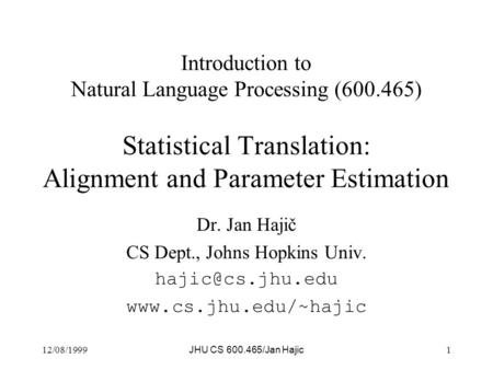 12/08/1999 JHU CS 600.465/Jan Hajic 1 Introduction to Natural Language Processing (600.465) Statistical Translation: Alignment and Parameter Estimation.