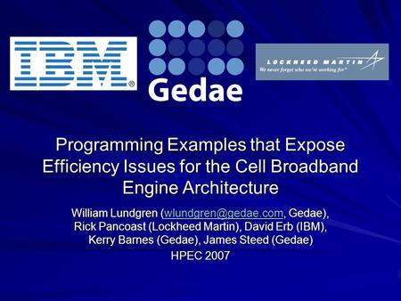 Programming Examples that Expose Efficiency Issues for the Cell Broadband Engine Architecture William Lundgren Gedae), Rick Pancoast.