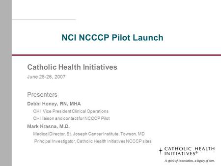 NCI NCCCP Pilot Launch Catholic Health Initiatives June 25-26, 2007 Presenters Debbi Honey, RN, MHA CHI Vice President Clinical Operations CHI liaison.