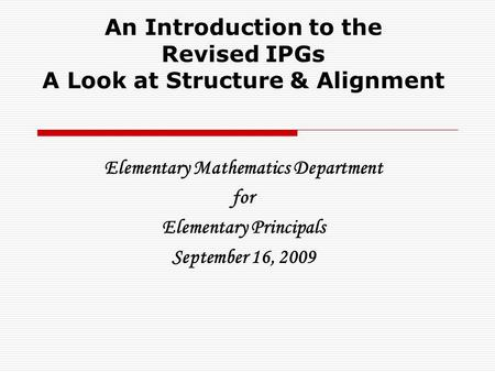 An Introduction to the Revised IPGs A Look at Structure & Alignment Elementary Mathematics Department for Elementary Principals September 16, 2009.