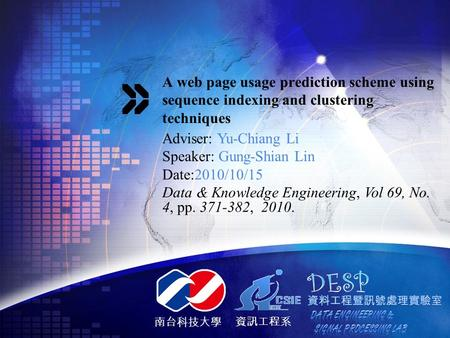 南台科技大學 資訊工程系 A web page usage prediction scheme using sequence indexing and clustering techniques Adviser: Yu-Chiang Li Speaker: Gung-Shian Lin Date:2010/10/15.