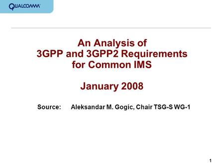 1 An Analysis of 3GPP and 3GPP2 Requirements for Common IMS January 2008 Source:Aleksandar M. Gogic, Chair TSG-S WG-1.