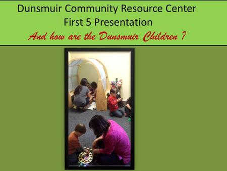 Dunsmuir Community Resource Center First 5 Presentation And how are the Dunsmuir Children ?