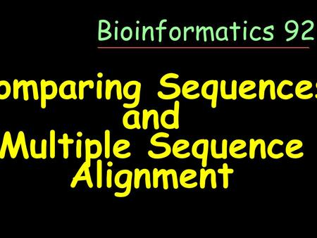 Comparing Sequences and Multiple Sequence Alignment Bioinformatics 92-05.