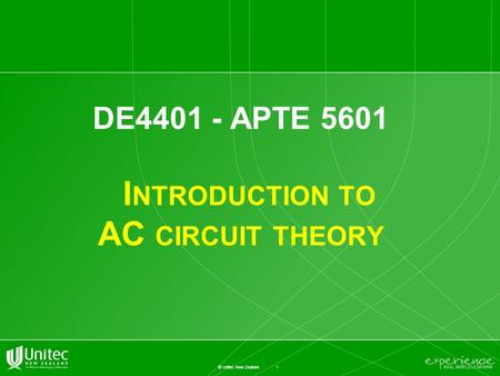 1 © Unitec New Zealand DE4401 - APTE 5601 I NTRODUCTION TO AC CIRCUIT THEORY.
