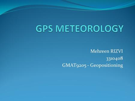 Mehreen RIZVI 3310408 GMAT9205 - Geopositioning. WHAT IS GPS METEOROLOGY use of effect of atmosphere on propagation of GPS radio signals to derive info.