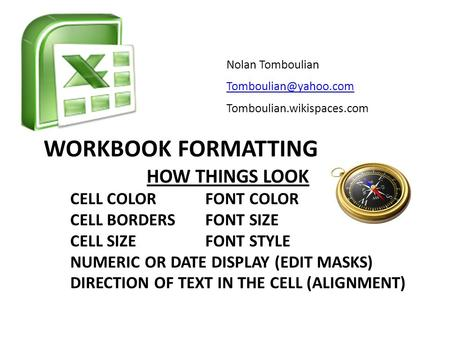WORKBOOK FORMATTING Nolan Tomboulian Tomboulian.wikispaces.com HOW THINGS LOOK CELL COLORFONT COLOR CELL BORDERSFONT SIZE CELL SIZEFONT.