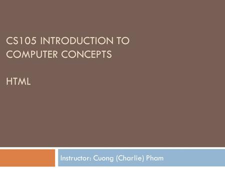 CS105 INTRODUCTION TO COMPUTER CONCEPTS HTML Instructor: Cuong (Charlie) Pham.